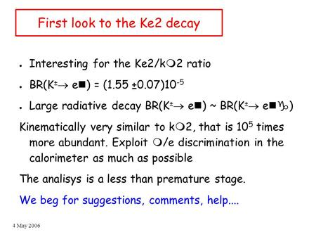 4 May 2006 First look to the Ke2 decay ● Interesting for the Ke2/k m 2 ratio ● BR(K ±  e n ) = (1.55 ±0.07)10 -5 ● Large radiative decay BR(K ±  e n.