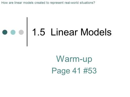 1.5 Linear Models Warm-up Page 41 #53 How are linear models created to represent real-world situations?