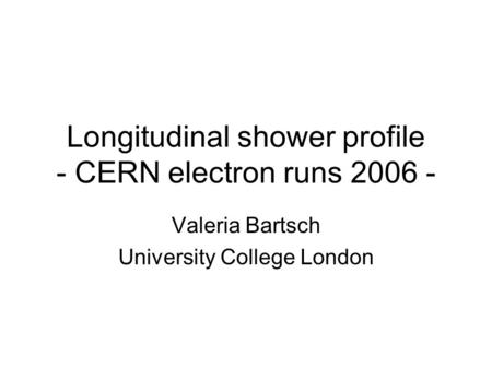 Longitudinal shower profile - CERN electron runs 2006 - Valeria Bartsch University College London.