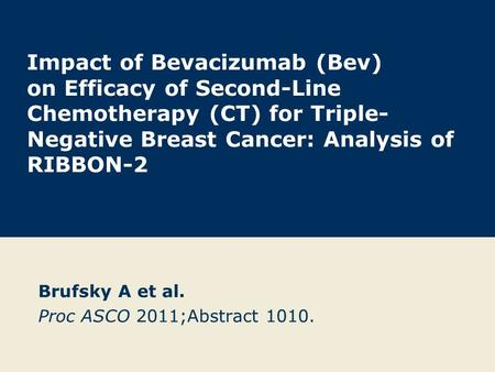 Impact of Bevacizumab (Bev) on Efficacy of Second-Line Chemotherapy (CT) for Triple- Negative Breast Cancer: Analysis of RIBBON-2 Brufsky A et al. Proc.