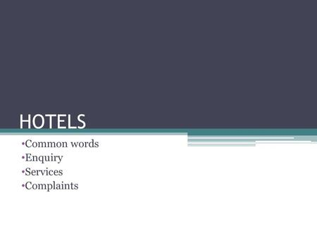 HOTELS Common words Enquiry Services Complaints. COMMON WORDS HOTEL- Yes. Its called hotel in hindi too. Room- kamraa Bed- bistar/palang Mattress- gadda.