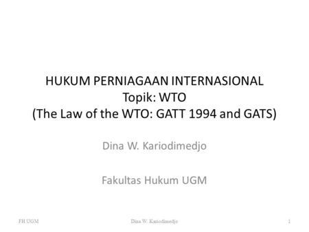 HUKUM PERNIAGAAN INTERNASIONAL Topik: WTO (The Law of the WTO: GATT 1994 and GATS) Dina W. Kariodimedjo Fakultas Hukum UGM FH UGMDina W. Kariodimedjo1.