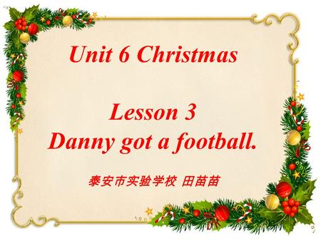 Unit 6 Christmas Lesson 3 Danny got a football. 泰安市实验学校 田苗苗.