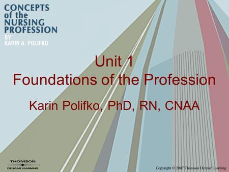 Unit 1 Foundations of the Profession Karin Polifko, PhD, RN, CNAA.