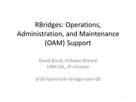 RBridges: Operations, Administration, and Maintenance (OAM) Support David Bond, Vishwas Manral UNH-IOL, IP Infusion draft-bond-trill-rbridge-oam-00 1.