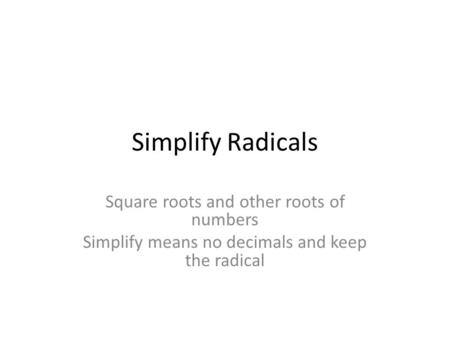 Simplify Radicals Square roots and other roots of numbers Simplify means no decimals and keep the radical.