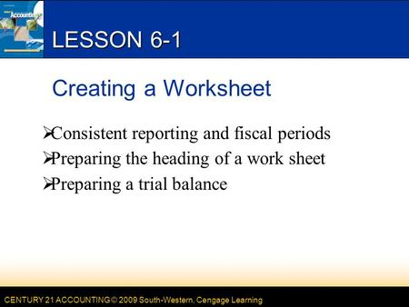 CENTURY 21 ACCOUNTING © 2009 South-Western, Cengage Learning LESSON 6-1 Creating a Worksheet  Consistent reporting and fiscal periods  Preparing the.