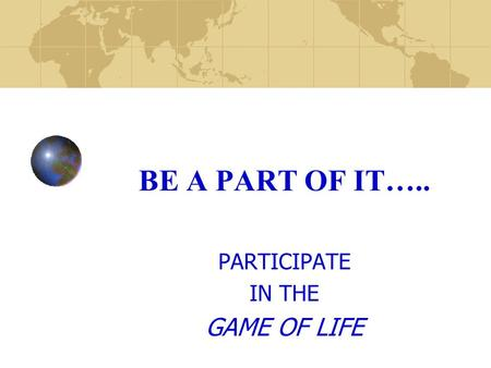 BE A PART OF IT….. PARTICIPATE IN THE GAME OF LIFE.