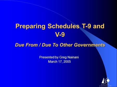 Presented by Greg Nainani March 17, 2005 Preparing Schedules T-9 and V-9 Due From / Due To Other Governments.