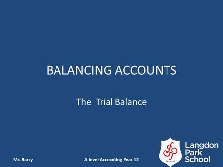 BALANCING ACCOUNTS The Trial Balance Mr. BarryA-level Accounting Year 12.