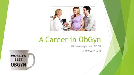 A Career in ObGyn Michele Hugin, MD, FACOG 9 February 2016.