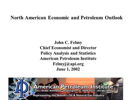 John C. Felmy Chief Economist and Director Policy Analysis and Statistics American Petroleum Institute June 1, 2002 North American Economic.
