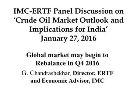 IMC-ERTF Panel Discussion on 'Crude Oil Market Outlook and Implications for India' January 27, 2016 Global market may begin to Rebalance in Q4 2016 G.