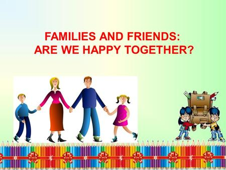 FAMILIES AND FRIENDS: ARE WE HAPPY TOGETHER?. HOLIDAYS ARE A TIME FOR ADVENTURES AND DISCOVERIES.