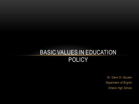 Mr. Cleon M. McLean Department of English Ontario High School BASIC VALUES IN EDUCATION POLICY.
