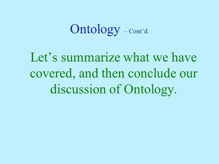 Ontology – Cont'd. Let's summarize what we have covered, and then conclude our discussion of Ontology.