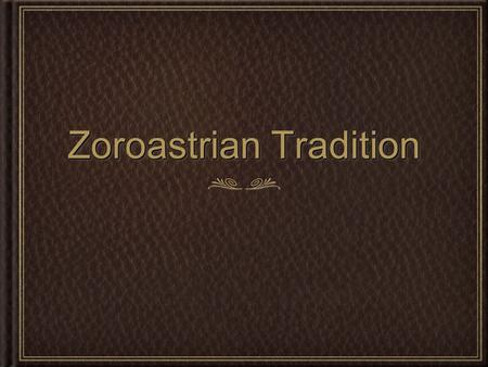 Zoroastrian Tradition. The Zoroastrian tradition comes out of ancient Indo- Iranian (Āryan) or proto-Indo-European worship of Ahura Mazdā, (Wise Lord,