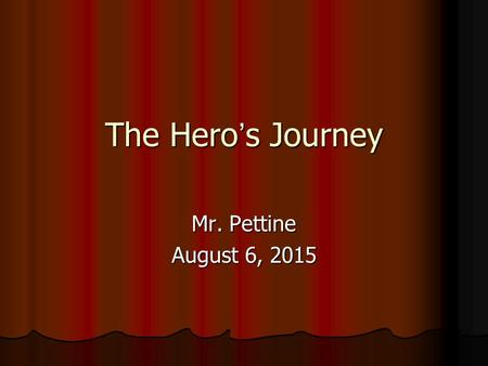 The Hero's Journey Mr. Pettine August 6, 2015. Journal Short Journal: What values does our society value in heroes? What do you value in a hero? What.