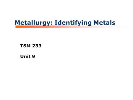 Metallurgy: Identifying Metals TSM 233 Unit 9. TSM 233 Metallurgy and Welding Processes Materials Properties for Metals Four categories for classifying.