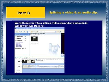 We will cover how to a splice a video clip and an audio clip in Windows Movie Maker's Part B Splicing a video & an audio clip.