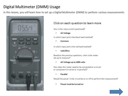 In this lesson, you will learn how to set up a Digital Multimeter (DMM) to perform various measurements Click on each question to learn more How is the.