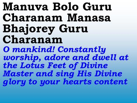 Manuva Bolo Guru Charanam Manasa Bhajorey Guru Charanam O mankind! Constantly worship, adore and dwell at the Lotus Feet of Divine Master and sing His.