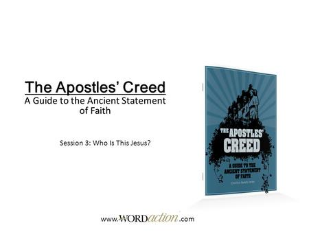 The Apostles' Creed A Guide to the Ancient Statement of Faith Session 3: Who Is This Jesus? www..com.