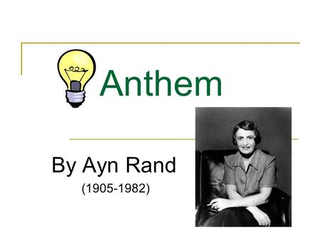 Anthem By Ayn Rand (1905-1982). Ayn Rand She was born in St. Petersburg, Russia, on February 2, 1905. She witnessed the Bolshevik Revolutions during her.