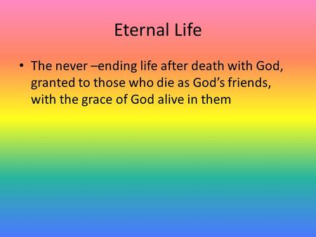 Eternal Life The never –ending life after death with God, granted to those who die as God's friends, with the grace of God alive in them.
