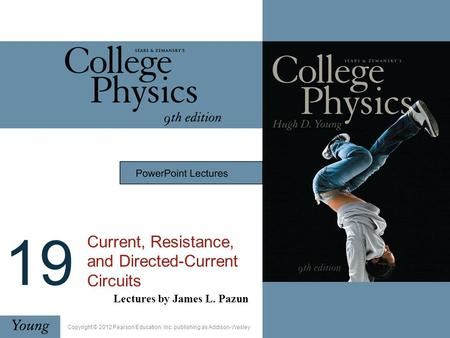19 Current, Resistance, and Directed-Current Circuits Lectures by James L. Pazun Copyright © 2012 Pearson Education, Inc. publishing as Addison-Wesley.