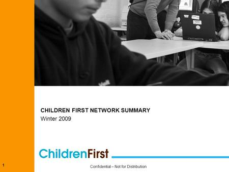 1 CHILDREN FIRST NETWORK SUMMARY Winter 2009 Confidential – Not for Distribution.