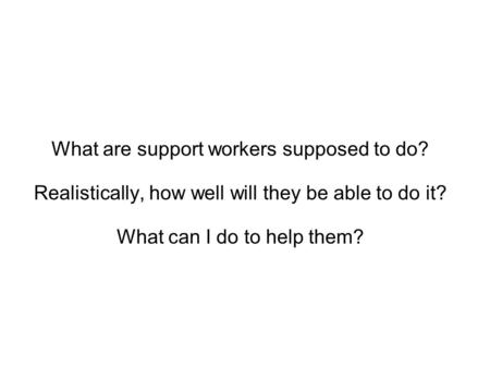 What are support workers supposed to do? Realistically, how well will they be able to do it? What can I do to help them?