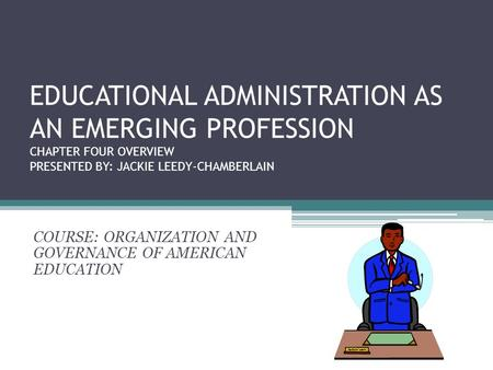 EDUCATIONAL ADMINISTRATION AS AN EMERGING PROFESSION CHAPTER FOUR OVERVIEW PRESENTED BY: JACKIE LEEDY-CHAMBERLAIN COURSE: ORGANIZATION AND GOVERNANCE OF.
