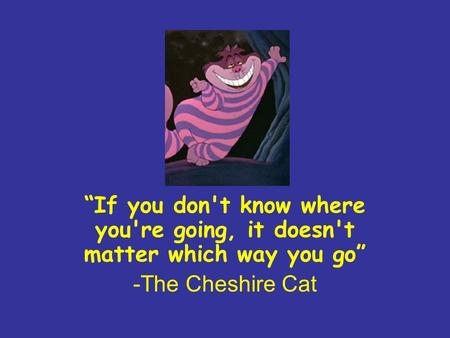 """If you don't know where you're going, it doesn't matter which way you go"" -The Cheshire Cat."