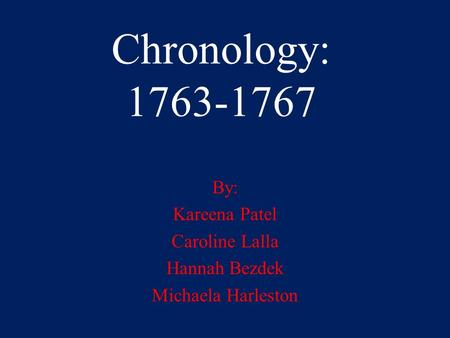 Chronology: 1763-1767 By: Kareena Patel Caroline Lalla Hannah Bezdek Michaela Harleston.