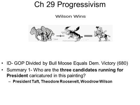 Ch 29 Progressivism ID- GOP Divided by Bull Moose Equals Dem. Victory (680) Summary 1- Who are the three candidates running for President caricatured in.