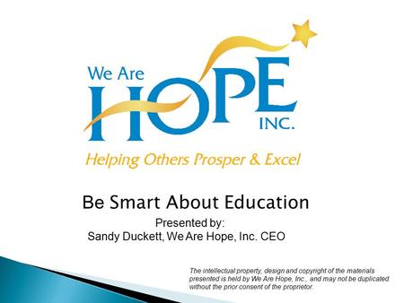Be Smart About Education Presented by: Sandy Duckett, We Are Hope, Inc. CEO The intellectual property, design and copyright of the materials presented.