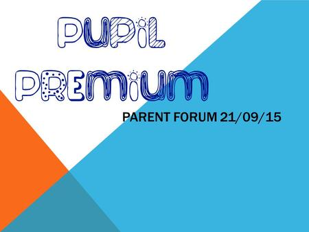 PARENT FORUM 21/09/15. WHAT IS THE PUPIL PREMIUM? The Pupil Premium is additional funding given to schools so that they can support their entitled pupils.