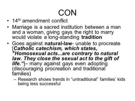 CON 14 th amendment conflict Marriage is a sacred institution between a man and a woman, giving gays the right to marry would violate a long-standing tradition.
