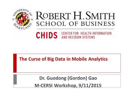 The Curse of Big Data in Mobile Analytics Dr. Guodong (Gordon) Gao M-CERSI Workshop, 9/11/2015.