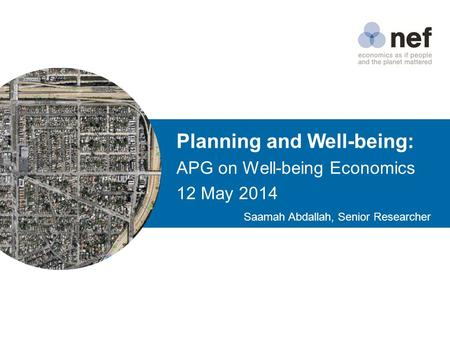 Planning and Well-being: APG on Well-being Economics 12 May 2014 Saamah Abdallah, Senior Researcher.