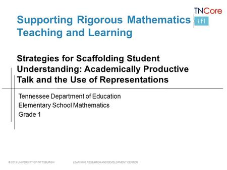 © 2013 UNIVERSITY OF PITTSBURGH LEARNING RESEARCH AND DEVELOPMENT CENTER Supporting Rigorous Mathematics Teaching and Learning Strategies for Scaffolding.
