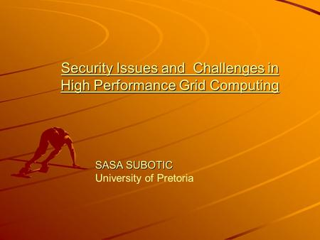 Security Issues and Challenges in High Performance Grid Computing SASA SUBOTIC SASA SUBOTIC University of Pretoria.
