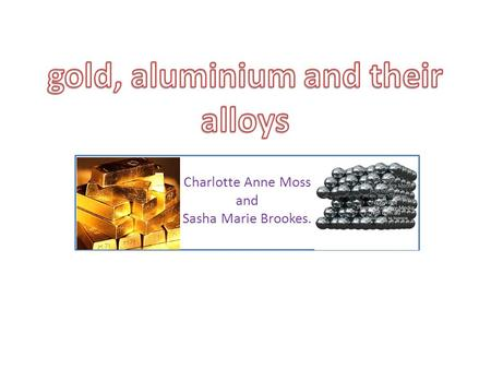 Charlotte Anne Moss and Sasha Marie Brookes.. GOLD Gold, Au, has long been prized for its beauty, resistance to chemical attack, and workability. It occurs.