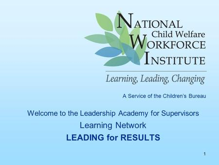 1 A Service of the Children's Bureau Welcome to the Leadership Academy for Supervisors Learning Network LEADING for RESULTS.
