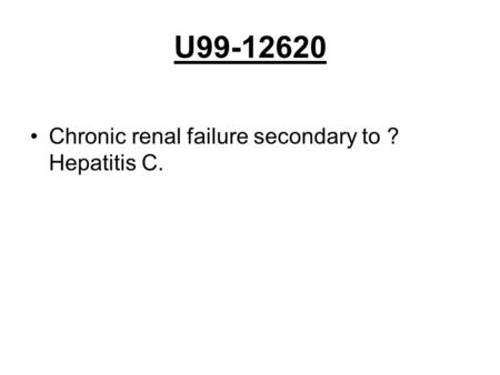 U99-12620 Chronic renal failure secondary to ? Hepatitis C.