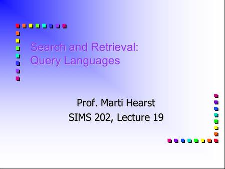 Search and Retrieval: Query Languages Prof. Marti Hearst SIMS 202, Lecture 19.