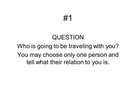 #1 QUESTION Who is going to be traveling with you? You may choose only one person and tell what their relation to you is.