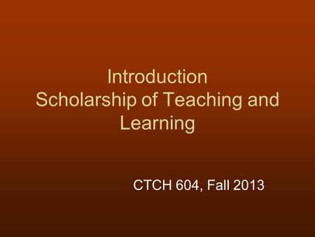 Introduction Scholarship of Teaching and Learning CTCH 604, Fall 2013.