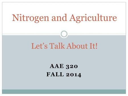 AAE 320 FALL 2014 Nitrogen and Agriculture Let's Talk About It!